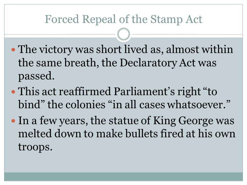 Forced Repeal of the Stamp Act The victory was short lived as, almost within the same breath, the Declaratory Act was passed. This act reaffirmed Parl