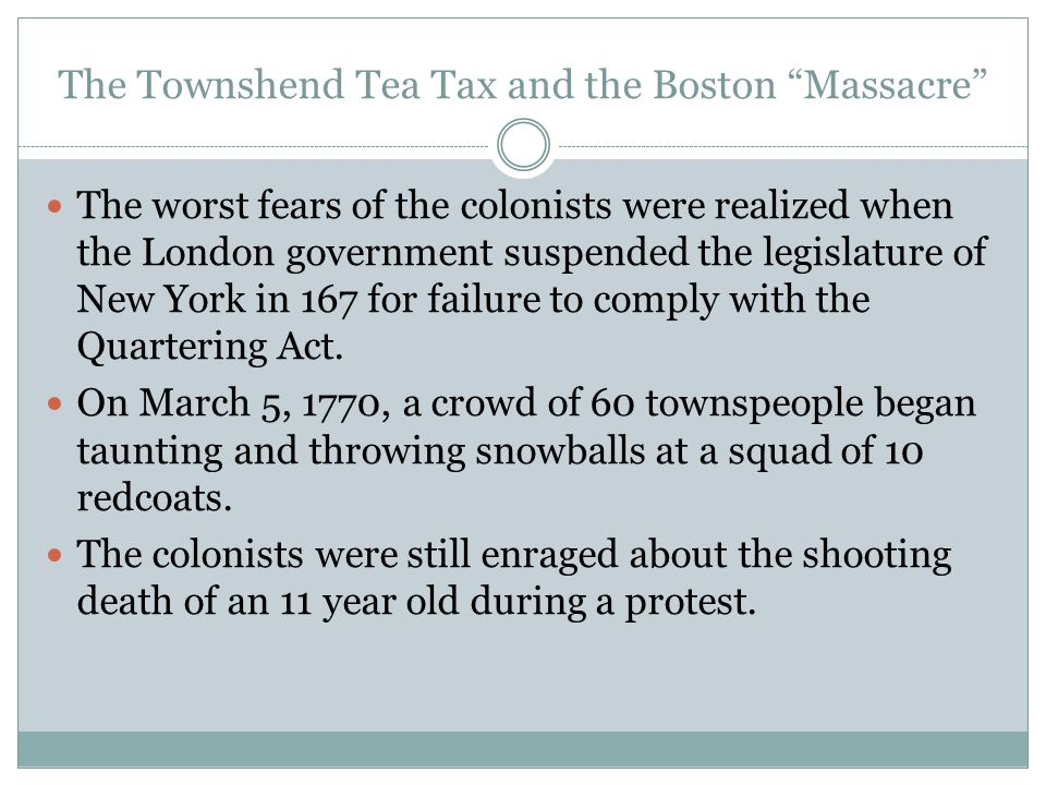 "The Townshend Tea Tax and the Boston ""Massacre"" The worst fears of the colonists were realized when the London government suspended the legislature of"