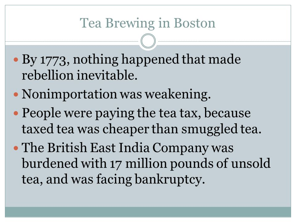 Tea Brewing in Boston By 1773, nothing happened that made rebellion inevitable. Nonimportation was weakening. People were paying the tea tax, because