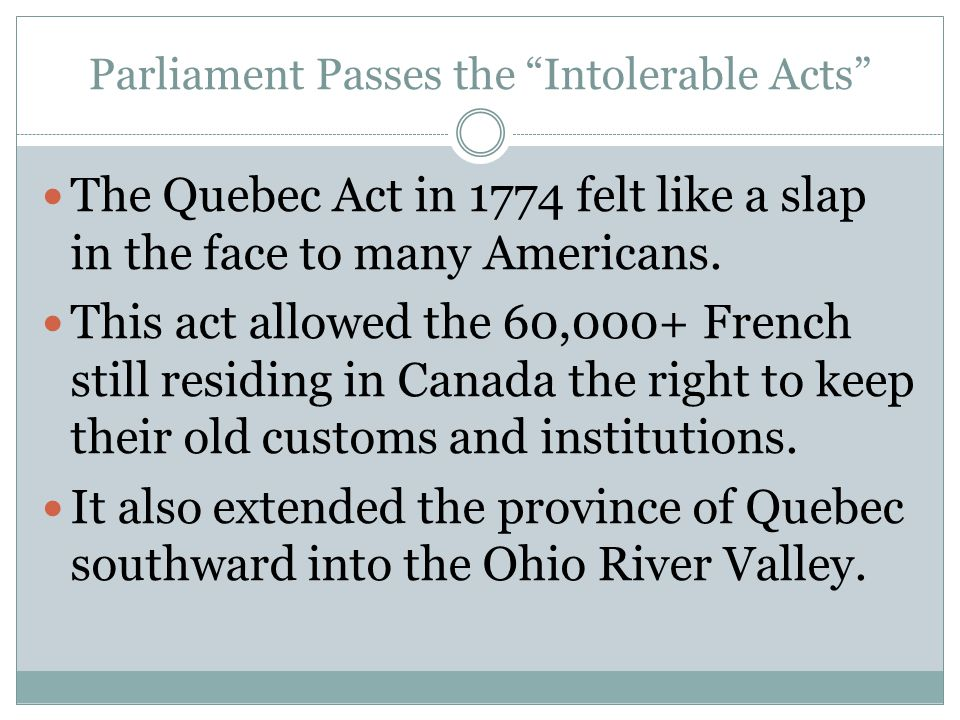 "Parliament Passes the ""Intolerable Acts"" The Quebec Act in 1774 felt like a slap in the face to many Americans. This act allowed the 60,000+ French st"
