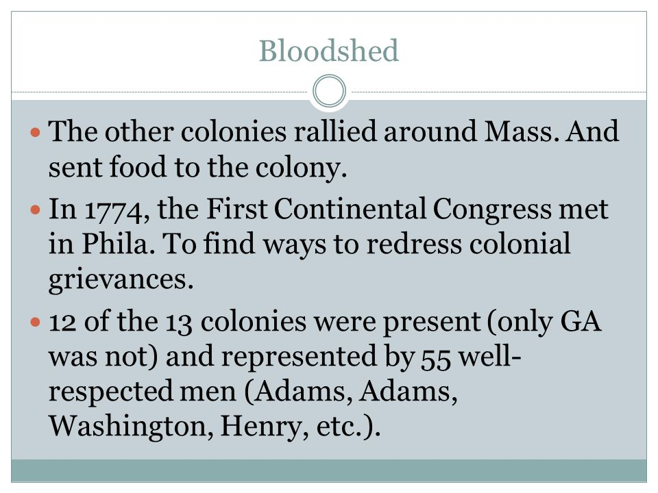 Bloodshed The other colonies rallied around Mass. And sent food to the colony. In 1774, the First Continental Congress met in Phila. To find ways to r