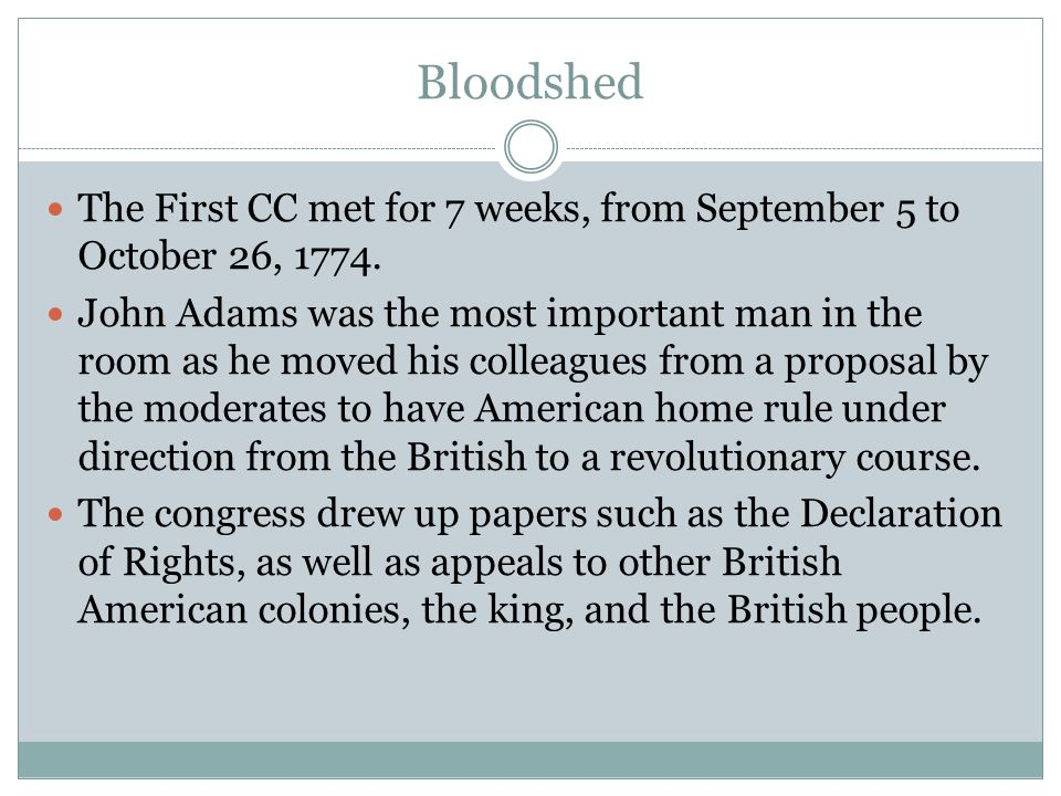 Bloodshed The First CC met for 7 weeks, from September 5 to October 26, 1774. John Adams was the most important man in the room as he moved his collea