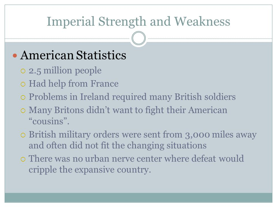 Imperial Strength and Weakness American Statistics  2.5 million people  Had help from France  Problems in Ireland required many British soldiers 
