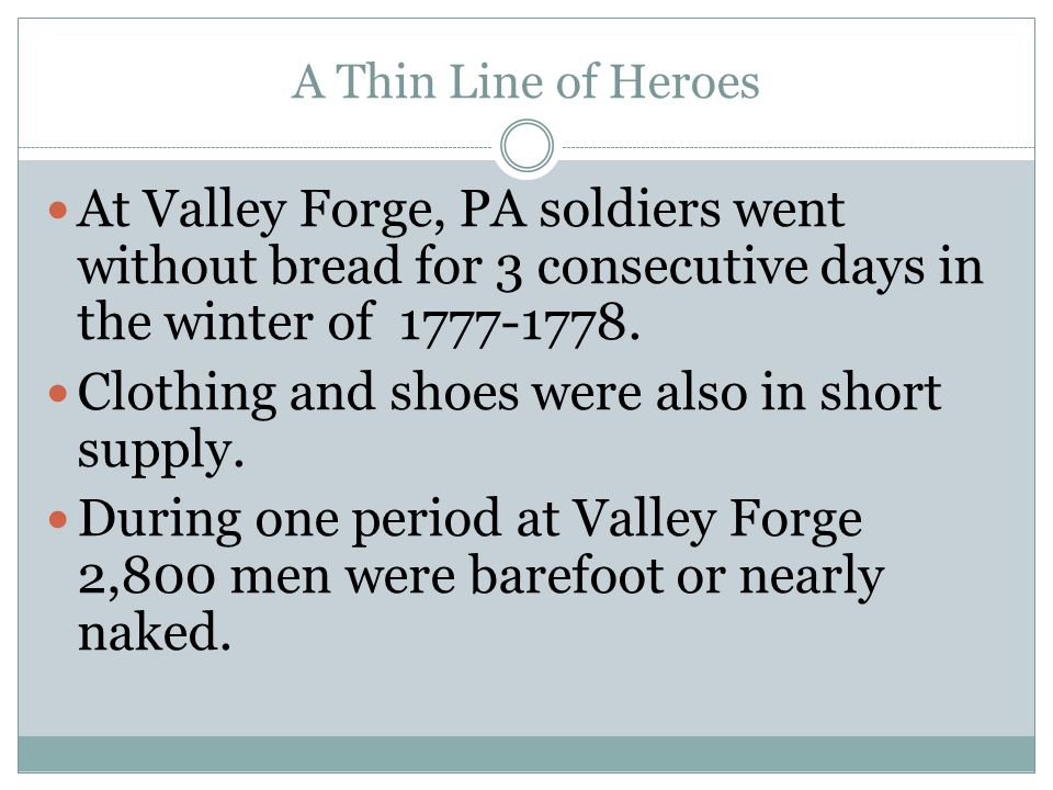 A Thin Line of Heroes At Valley Forge, PA soldiers went without bread for 3 consecutive days in the winter of 1777-1778. Clothing and shoes were also