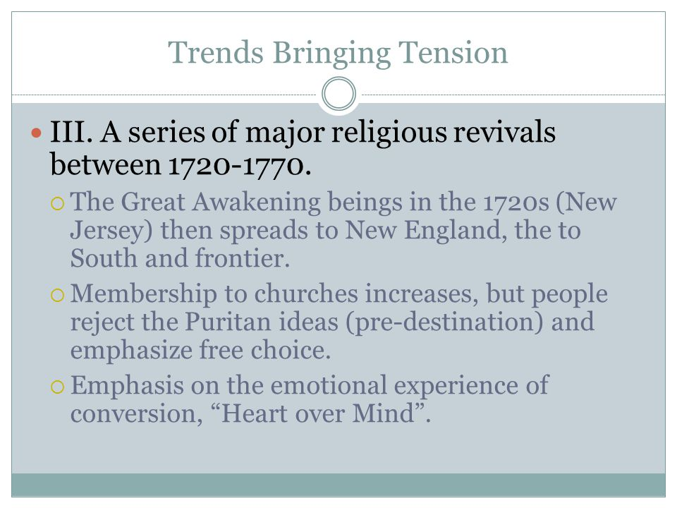 Trends Bringing Tension III. A series of major religious revivals between 1720-1770.  The Great Awakening beings in the 1720s (New Jersey) then sprea