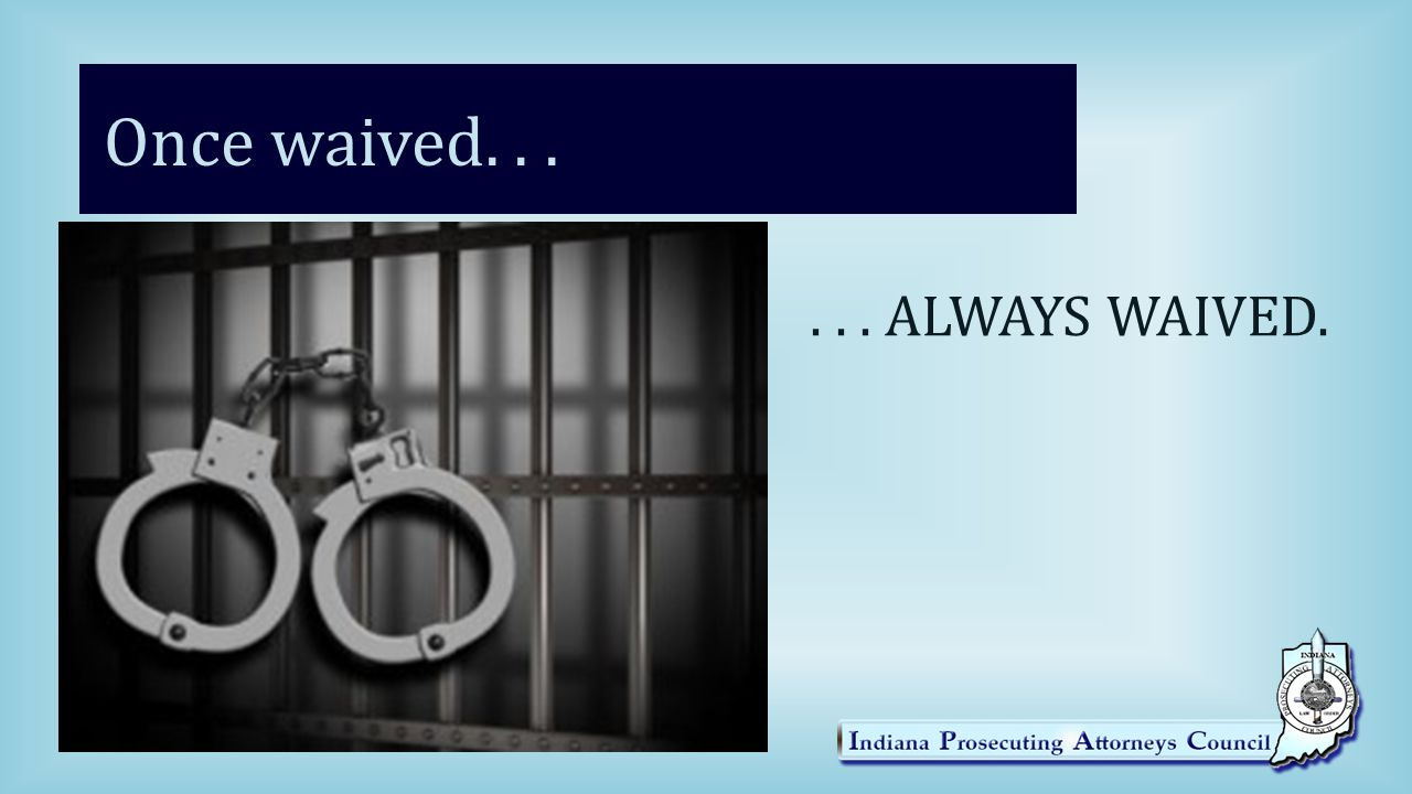 Once waived...... ALWAYS WAIVED.
