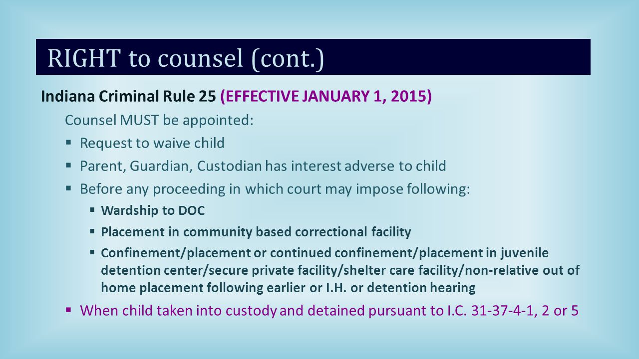 RIGHT to counsel (cont.) Indiana Criminal Rule 25 (EFFECTIVE JANUARY 1, 2015) Counsel MUST be appointed:  Request to waive child  Parent, Guardian, Custodian has interest adverse to child  Before any proceeding in which court may impose following:  Wardship to DOC  Placement in community based correctional facility  Confinement/placement or continued confinement/placement in juvenile detention center/secure private facility/shelter care facility/non-relative out of home placement following earlier or I.H.