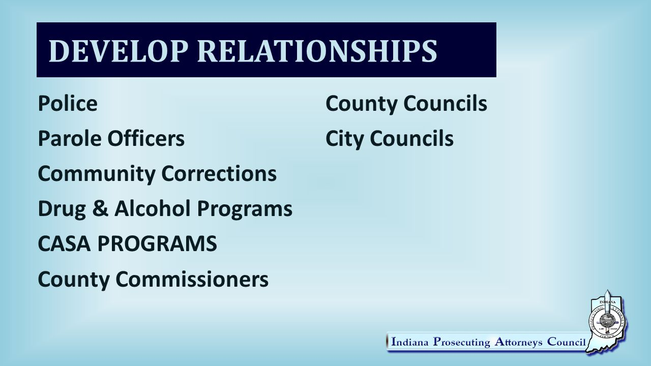 DEVELOP RELATIONSHIPS Police Parole Officers Community Corrections Drug & Alcohol Programs CASA PROGRAMS County Commissioners County Councils City Councils