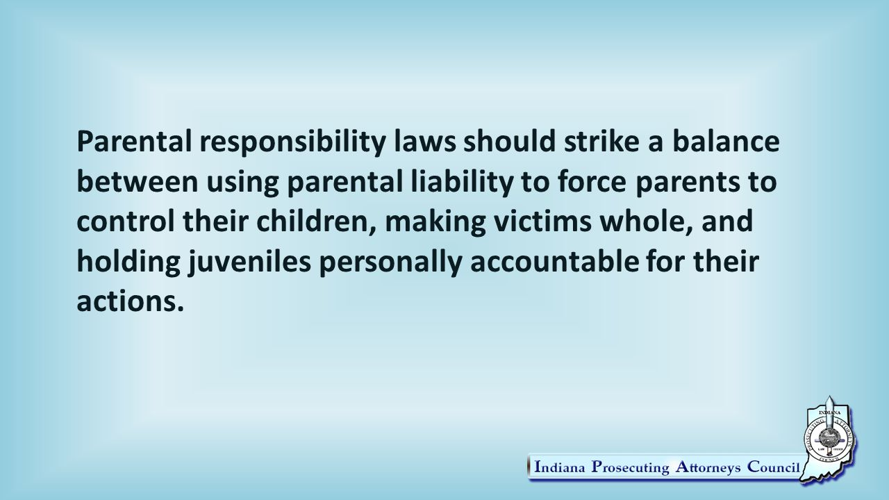 Parental responsibility laws should strike a balance between using parental liability to force parents to control their children, making victims whole, and holding juveniles personally accountable for their actions.