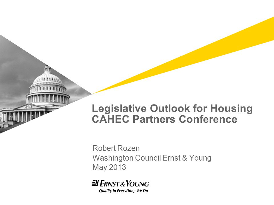 Legislative Outlook for Housing CAHEC Partners Conference Robert Rozen Washington Council Ernst & Young May 2013