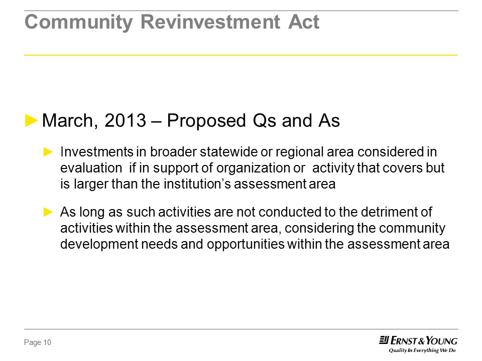 Page 10 Community Revinvestment Act ►March, 2013 – Proposed Qs and As ►Investments in broader statewide or regional area considered in evaluation if in support of organization or activity that covers but is larger than the institution's assessment area ►As long as such activities are not conducted to the detriment of activities within the assessment area, considering the community development needs and opportunities within the assessment area