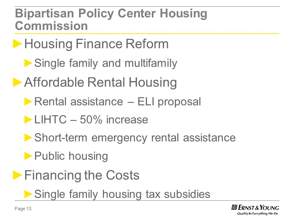 Page 13 Bipartisan Policy Center Housing Commission ►Housing Finance Reform ►Single family and multifamily ►Affordable Rental Housing ►Rental assistance – ELI proposal ►LIHTC – 50% increase ►Short-term emergency rental assistance ►Public housing ►Financing the Costs ►Single family housing tax subsidies