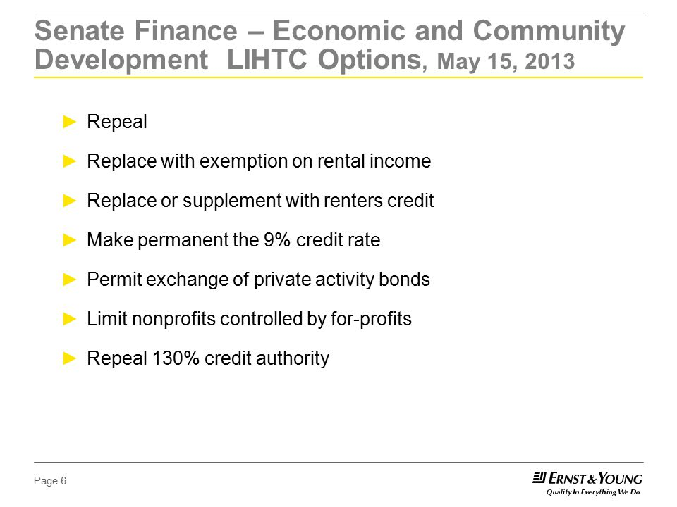 Page 6 Senate Finance – Economic and Community Development LIHTC Options, May 15, 2013 ►Repeal ►Replace with exemption on rental income ►Replace or supplement with renters credit ►Make permanent the 9% credit rate ►Permit exchange of private activity bonds ►Limit nonprofits controlled by for-profits ►Repeal 130% credit authority
