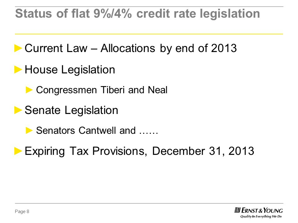 Page 8 Status of flat 9%/4% credit rate legislation ►Current Law – Allocations by end of 2013 ►House Legislation ►Congressmen Tiberi and Neal ►Senate Legislation ►Senators Cantwell and …… ►Expiring Tax Provisions, December 31, 2013