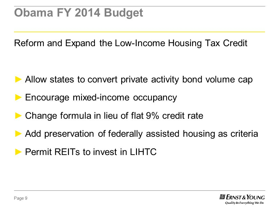 Page 9 Obama FY 2014 Budget Reform and Expand the Low-Income Housing Tax Credit ►Allow states to convert private activity bond volume cap ►Encourage mixed-income occupancy ►Change formula in lieu of flat 9% credit rate ►Add preservation of federally assisted housing as criteria ►Permit REITs to invest in LIHTC