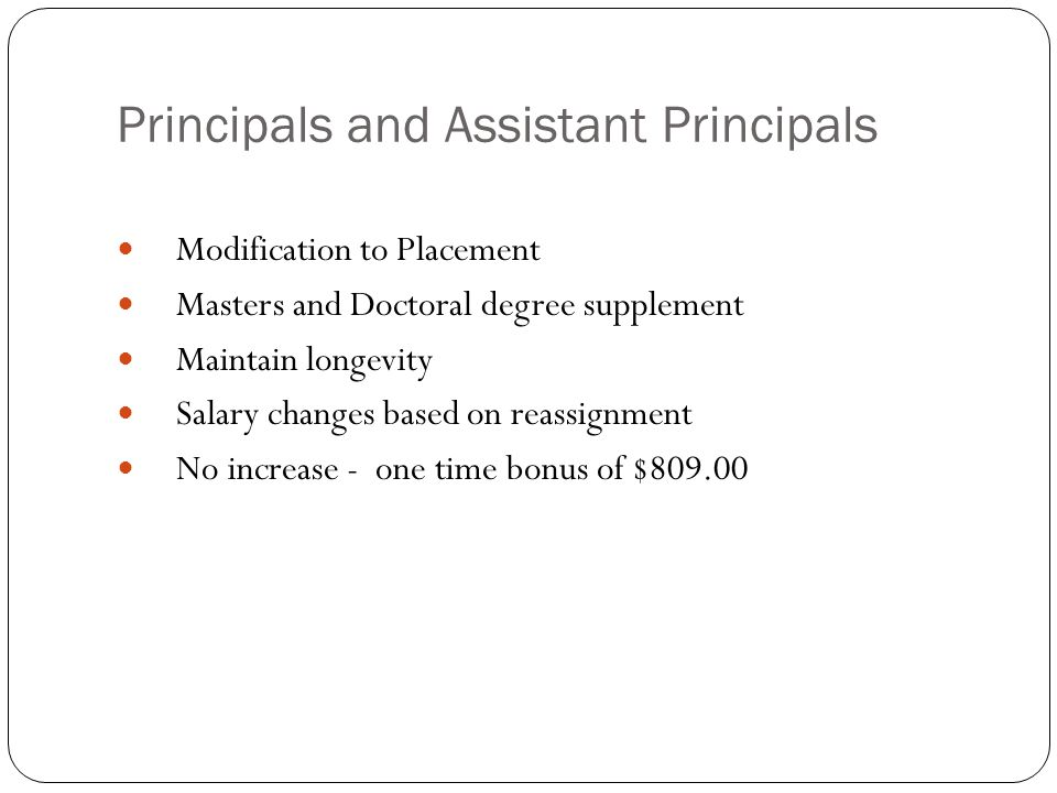 Principals and Assistant Principals Modification to Placement Masters and Doctoral degree supplement Maintain longevity Salary changes based on reassignment No increase - one time bonus of $809.00