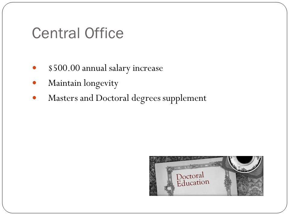 Central Office $500.00 annual salary increase Maintain longevity Masters and Doctoral degrees supplement