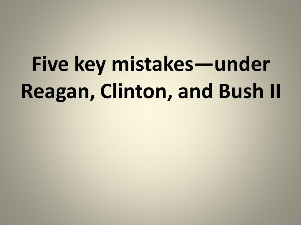 Five key mistakes—under Reagan, Clinton, and Bush II
