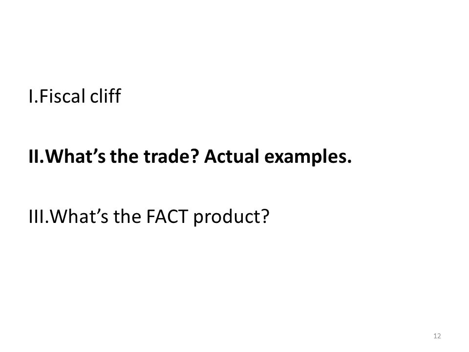 12 I.Fiscal cliff II.What's the trade Actual examples. III.What's the FACT product