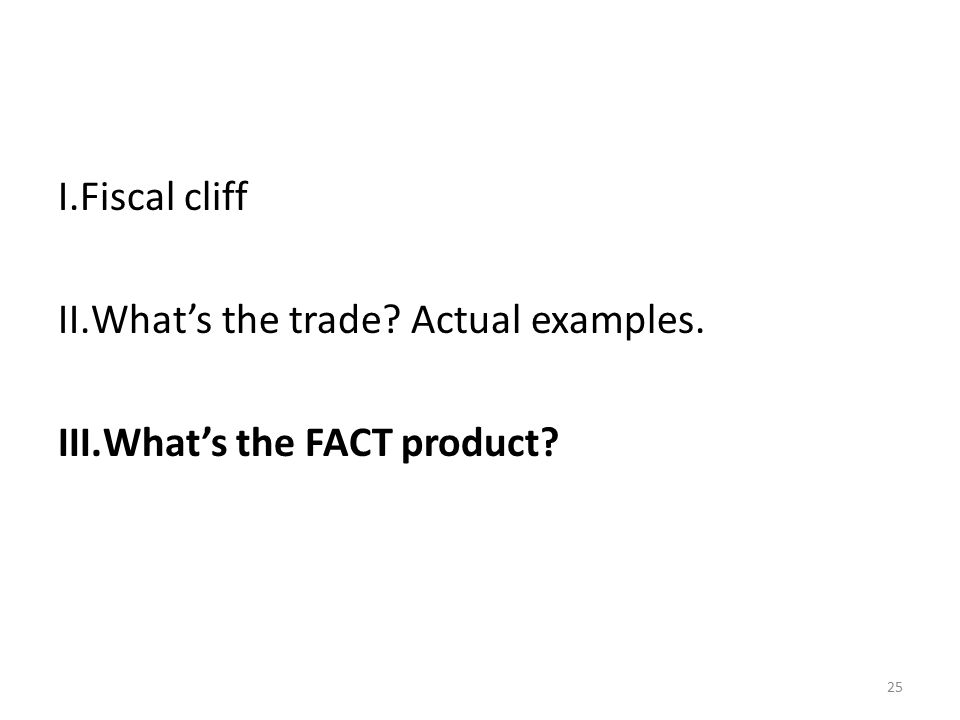 25 I.Fiscal cliff II.What's the trade Actual examples. III.What's the FACT product