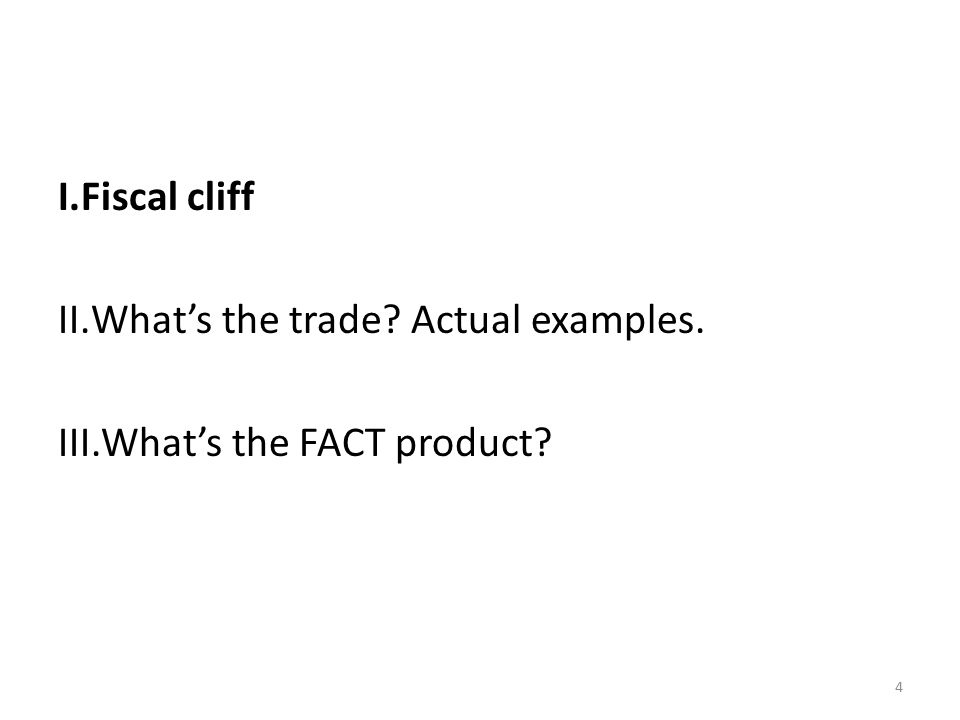 4 I.Fiscal cliff II.What's the trade Actual examples. III.What's the FACT product