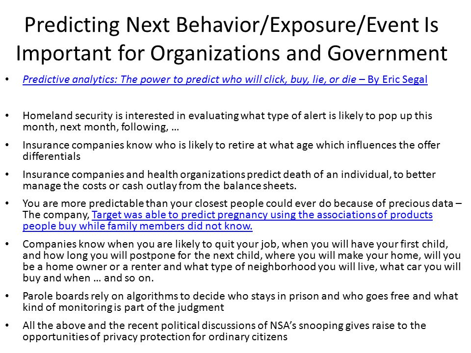 Predicting Next Behavior/Exposure/Event Is Important for Organizations and Government Predictive analytics: The power to predict who will click, buy, lie, or die – By Eric Segal Homeland security is interested in evaluating what type of alert is likely to pop up this month, next month, following, … Insurance companies know who is likely to retire at what age which influences the offer differentials Insurance companies and health organizations predict death of an individual, to better manage the costs or cash outlay from the balance sheets.