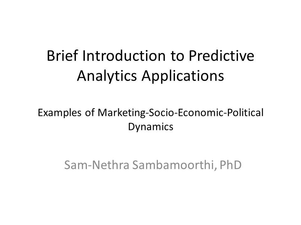 Brief Introduction to Predictive Analytics Applications Examples of Marketing-Socio-Economic-Political Dynamics Sam-Nethra Sambamoorthi, PhD
