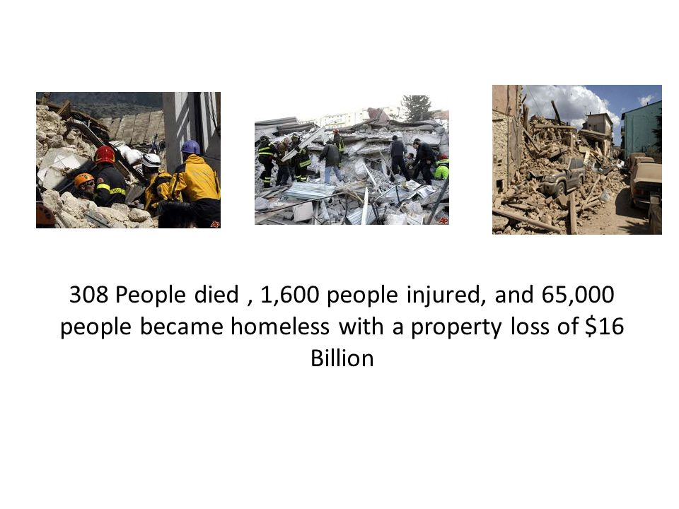 308 People died, 1,600 people injured, and 65,000 people became homeless with a property loss of $16 Billion