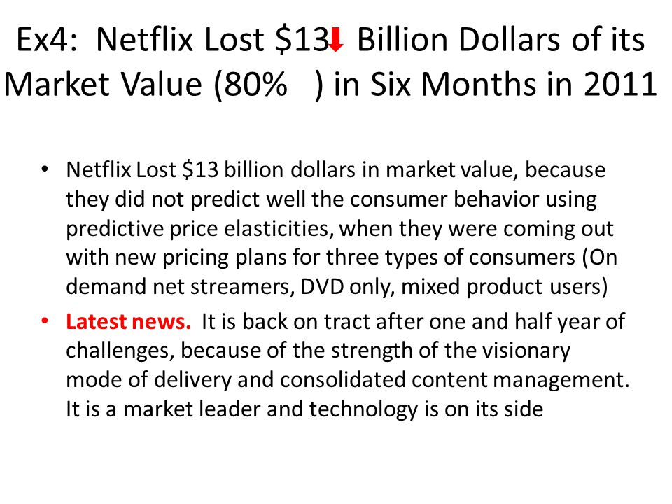 Ex4: Netflix Lost $13 Billion Dollars of its Market Value (80% ) in Six Months in 2011 Netflix Lost $13 billion dollars in market value, because they did not predict well the consumer behavior using predictive price elasticities, when they were coming out with new pricing plans for three types of consumers (On demand net streamers, DVD only, mixed product users) Latest news.