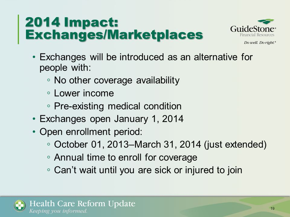 2014 Impact: Exchanges/Marketplaces Exchanges will be introduced as an alternative for people with: ◦ No other coverage availability ◦ Lower income ◦ Pre-existing medical condition Exchanges open January 1, 2014 Open enrollment period: ◦ October 01, 2013–March 31, 2014 (just extended) ◦ Annual time to enroll for coverage ◦ Can't wait until you are sick or injured to join 19