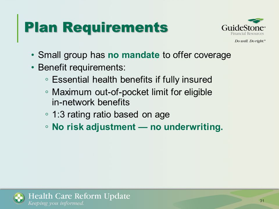 Plan Requirements Small group has no mandate to offer coverage Benefit requirements: ◦ Essential health benefits if fully insured ◦ Maximum out-of-pocket limit for eligible in-network benefits ◦ 1:3 rating ratio based on age ◦ No risk adjustment — no underwriting.