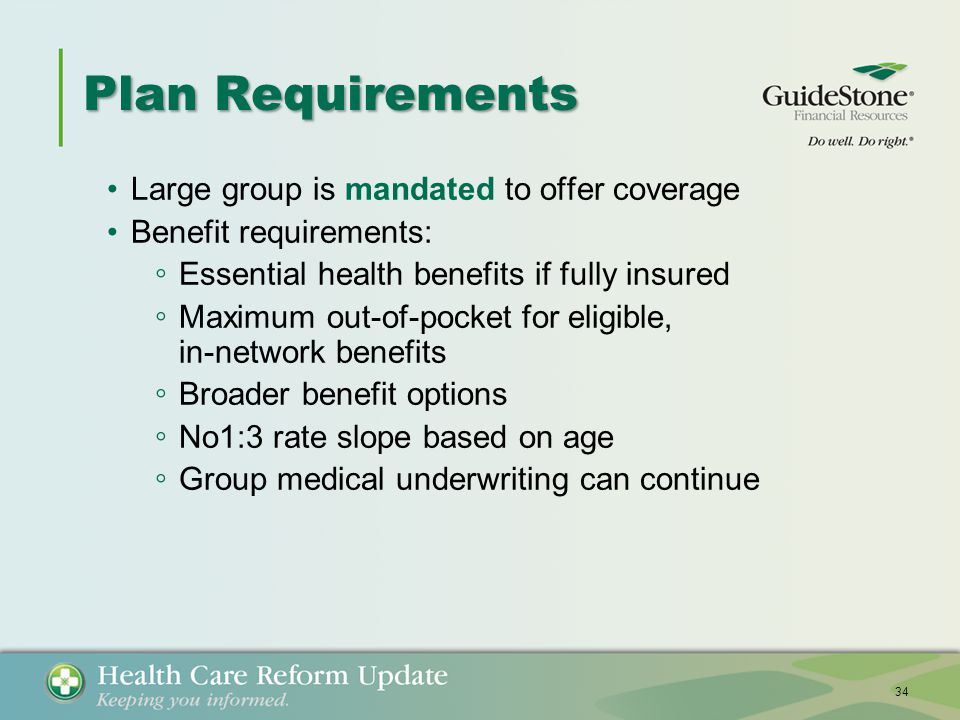 Plan Requirements Large group is mandated to offer coverage Benefit requirements: ◦ Essential health benefits if fully insured ◦ Maximum out-of-pocket for eligible, in-network benefits ◦ Broader benefit options ◦ No1:3 rate slope based on age ◦ Group medical underwriting can continue 34