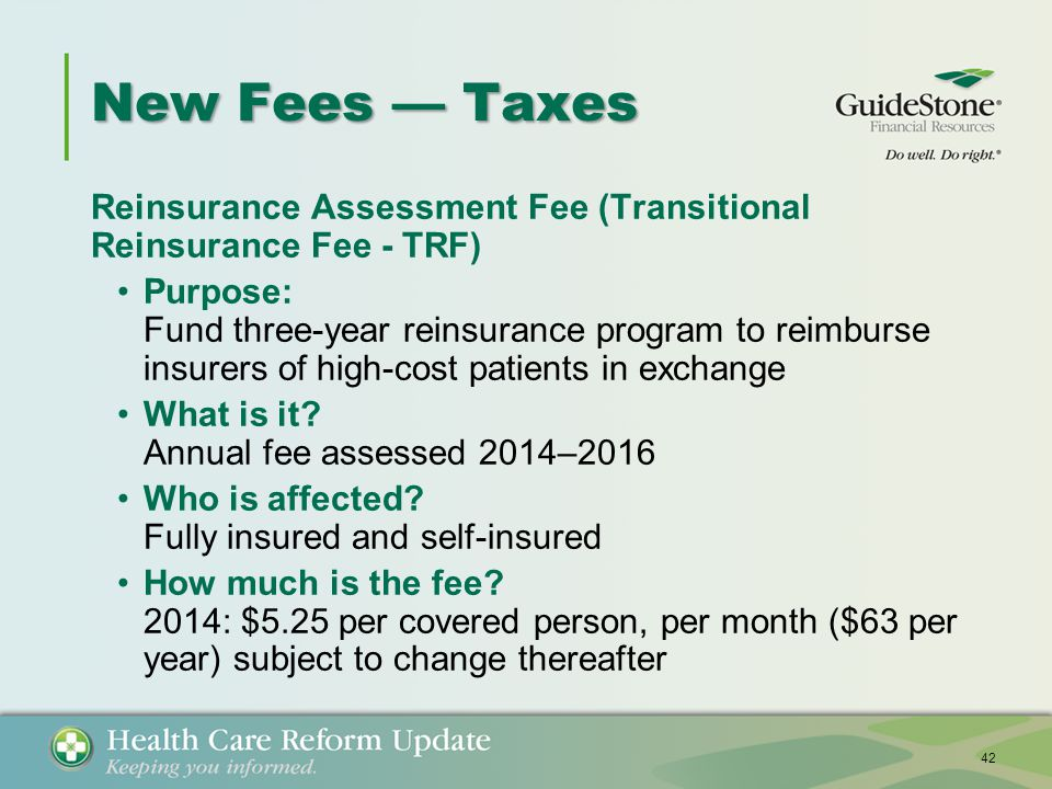 New Fees — Taxes Reinsurance Assessment Fee (Transitional Reinsurance Fee - TRF) Purpose: Fund three-year reinsurance program to reimburse insurers of high-cost patients in exchange What is it.