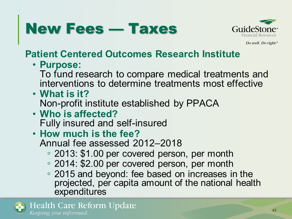 New Fees — Taxes Patient Centered Outcomes Research Institute Purpose: To fund research to compare medical treatments and interventions to determine treatments most effective What is it.