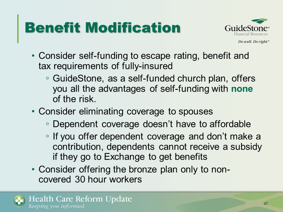 Benefit Modification Consider self-funding to escape rating, benefit and tax requirements of fully-insured ◦ GuideStone, as a self-funded church plan, offers you all the advantages of self-funding with none of the risk.