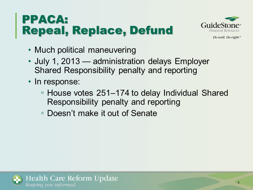 PPACA: Repeal, Replace, Defund Much political maneuvering July 1, 2013 — administration delays Employer Shared Responsibility penalty and reporting In response: ◦ House votes 251–174 to delay Individual Shared Responsibility penalty and reporting ◦ Doesn't make it out of Senate 6