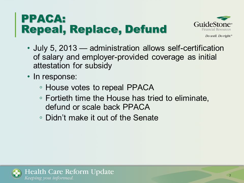 PPACA: Repeal, Replace, Defund July 5, 2013 — administration allows self-certification of salary and employer-provided coverage as initial attestation for subsidy In response: ◦ House votes to repeal PPACA ◦ Fortieth time the House has tried to eliminate, defund or scale back PPACA ◦ Didn't make it out of the Senate 7