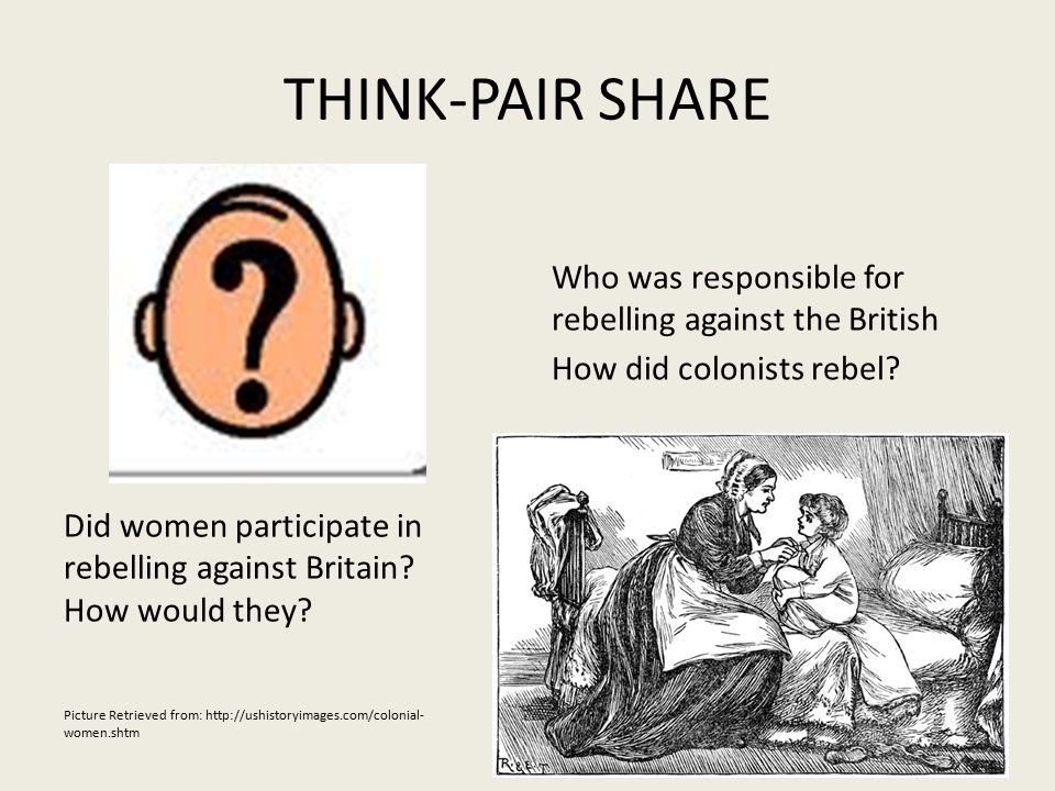 THINK-PAIR SHARE Who was responsible for rebelling against the British How did colonists rebel.