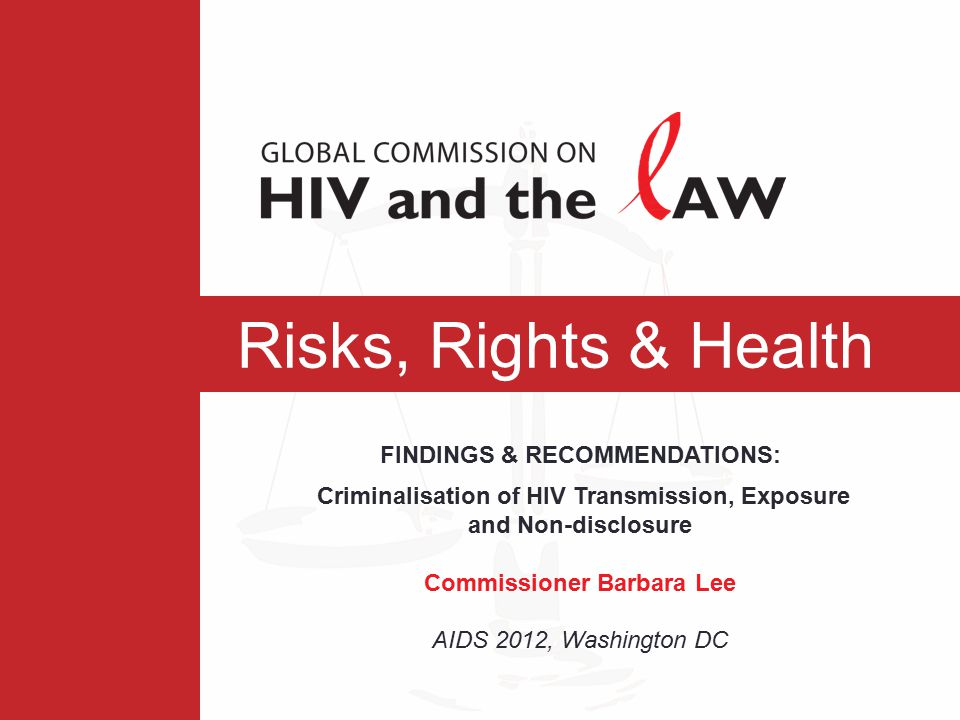 Risks, Rights & Health FINDINGS & RECOMMENDATIONS: Criminalisation of HIV Transmission, Exposure and Non-disclosure Commissioner Barbara Lee AIDS 2012, Washington DC