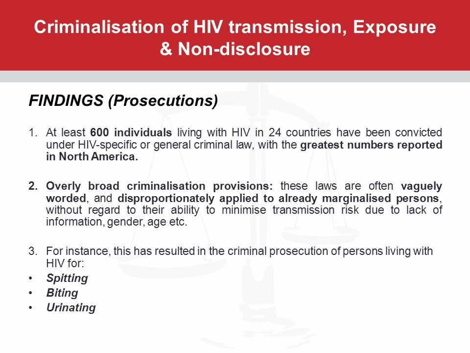 Criminalisation of HIV transmission, Exposure & Non-disclosure FINDINGS (Prosecutions) 1.At least 600 individuals living with HIV in 24 countries have been convicted under HIV-specific or general criminal law, with the greatest numbers reported in North America.