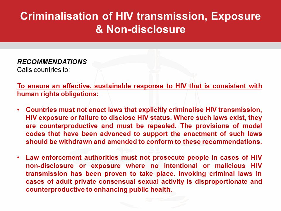 Criminalisation of HIV transmission, Exposure & Non-disclosure RECOMMENDATIONS (CONTINUED) Calls countries to: Countries must amend or repeal any law that explicitly or effectively criminalises vertical transmission of HIV.