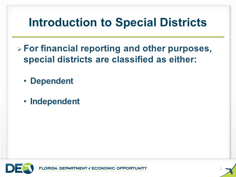 Dependent special districts are under some control by a single county or municipality (one or more of the following): May have identical governing board members (but always a separate governing board) May appoint all members to the special district's governing body May remove any member at will during unexpired terms May approve the special district's budget May veto the special district's budget Introduction to Special Districts 8