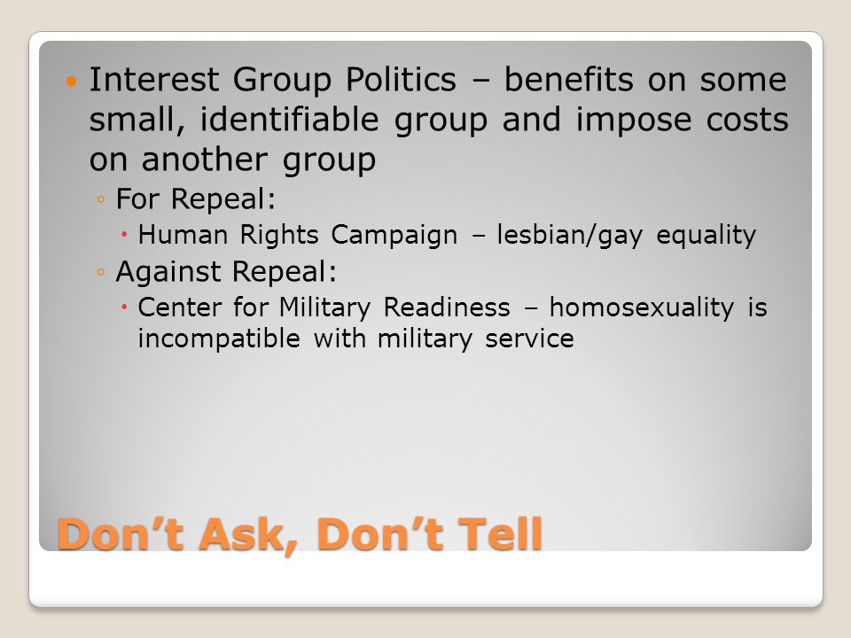 Don't Ask, Don't Tell Interest Group Politics – benefits on some small, identifiable group and impose costs on another group ◦For Repeal:  Human Rights Campaign – lesbian/gay equality ◦Against Repeal:  Center for Military Readiness – homosexuality is incompatible with military service