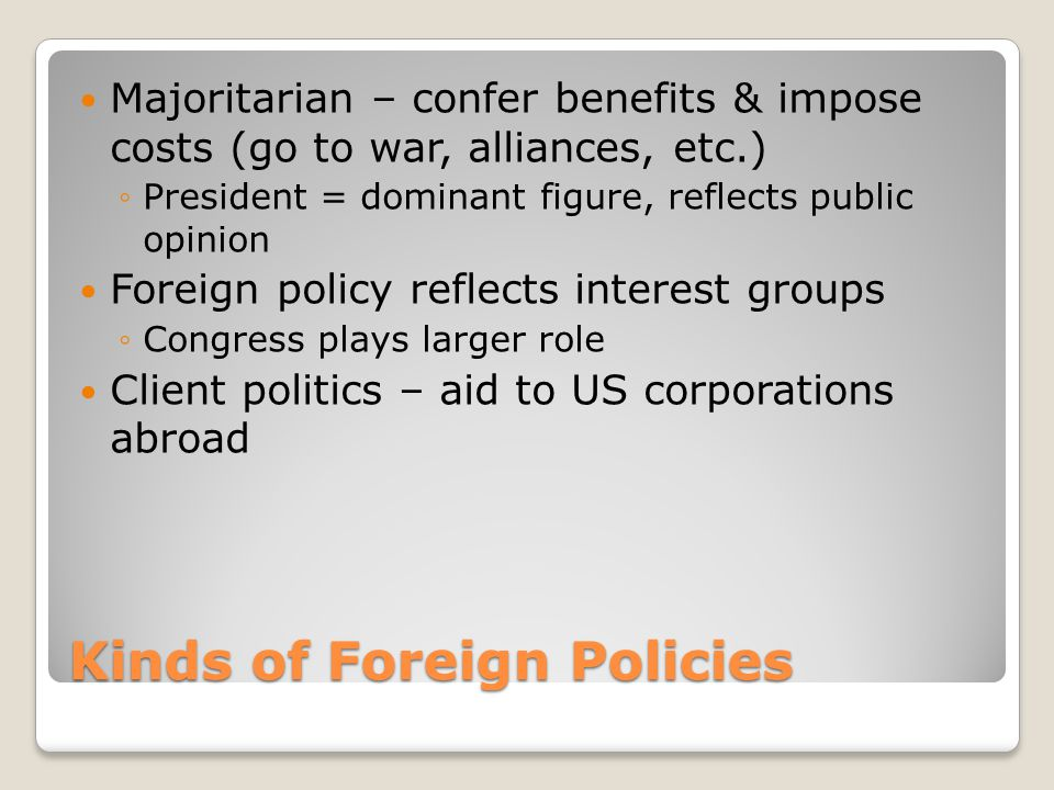Kinds of Foreign Policies Majoritarian – confer benefits & impose costs (go to war, alliances, etc.) ◦President = dominant figure, reflects public opinion Foreign policy reflects interest groups ◦Congress plays larger role Client politics – aid to US corporations abroad