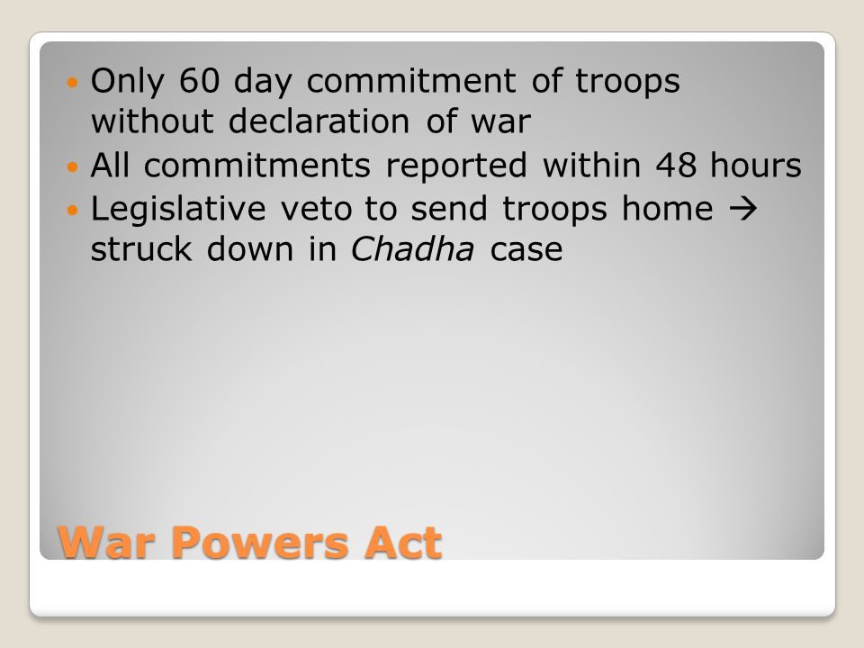 War Powers Act Only 60 day commitment of troops without declaration of war All commitments reported within 48 hours Legislative veto to send troops home  struck down in Chadha case