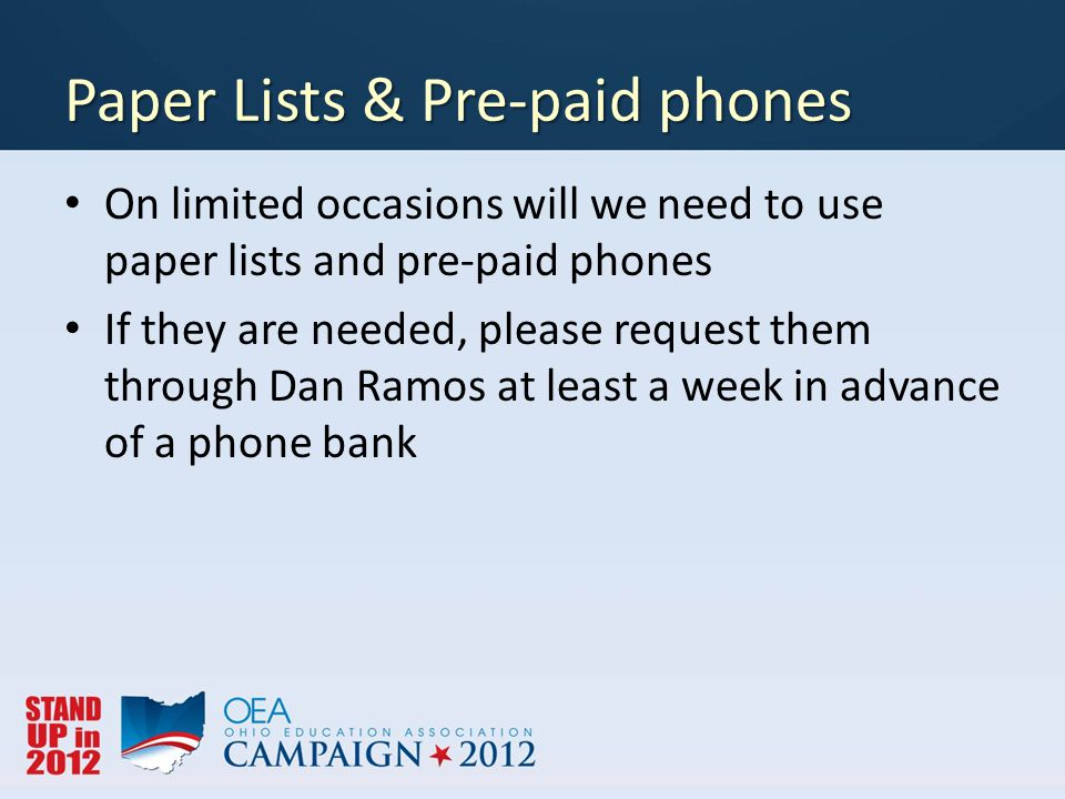 Paper Lists & Pre-paid phones On limited occasions will we need to use paper lists and pre-paid phones If they are needed, please request them through Dan Ramos at least a week in advance of a phone bank