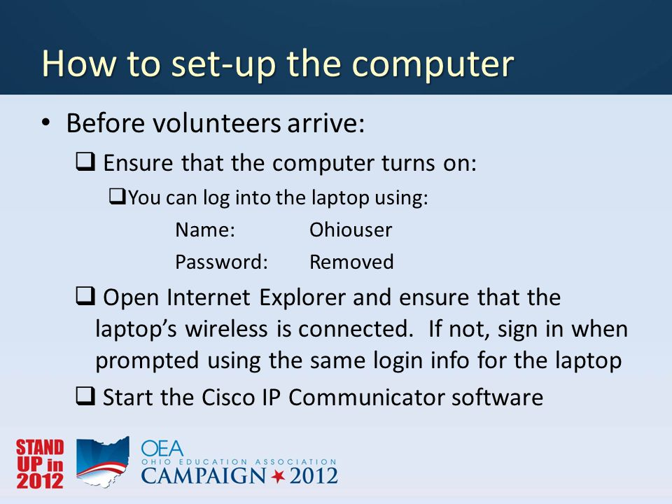 How to set-up the computer Before volunteers arrive:  Ensure that the computer turns on:  You can log into the laptop using: Name: Ohiouser Password: Removed  Open Internet Explorer and ensure that the laptop's wireless is connected.