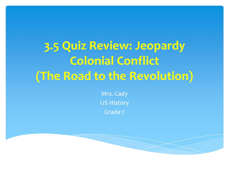 3.5 Quiz Review: Jeopardy Colonial Conflict (The Road to the Revolution) Mrs.