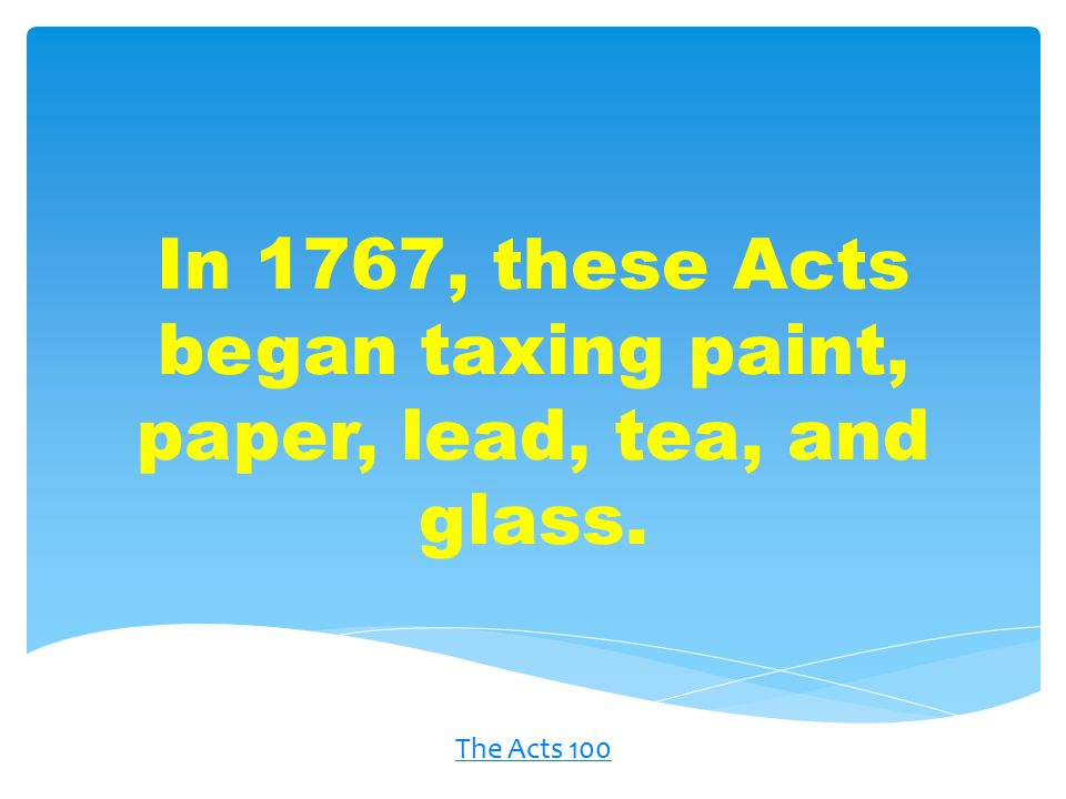 In 1767, these Acts began taxing paint, paper, lead, tea, and glass. The Acts 100
