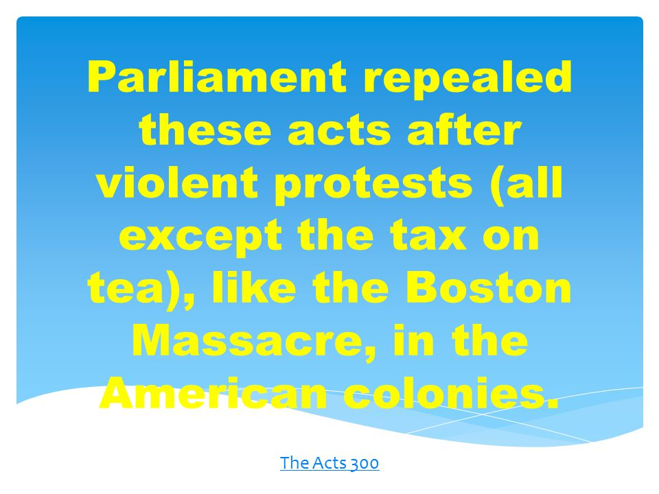 Parliament repealed these acts after violent protests (all except the tax on tea), like the Boston Massacre, in the American colonies.